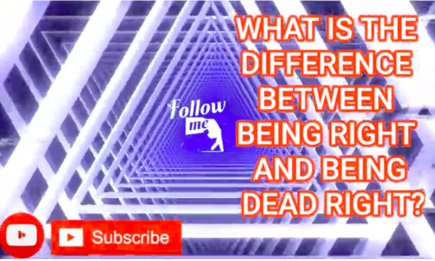 WHAT IS THE DIFFERENCE BETWEEN BEING RIGHT AND BEING DEAD RIGHT?